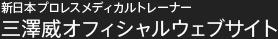 新日本プロレスメディカルトレーナー 三澤威オフィシャルウェブサイト